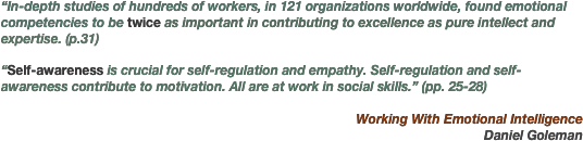 """In-depth studies of hundreds of workers, in 121 organizations worldwide, found emotional competencies to be twice as important in contributing to excellence as pure intellect and expertise. (p.31)  ""Self-awareness is crucial for self-regulation and empathy. Self-regulation and self-awareness contribute to motivation. All are at work in social skills."" (pp. 25-28)  Working With Emotional Intelligence  Daniel Goleman"